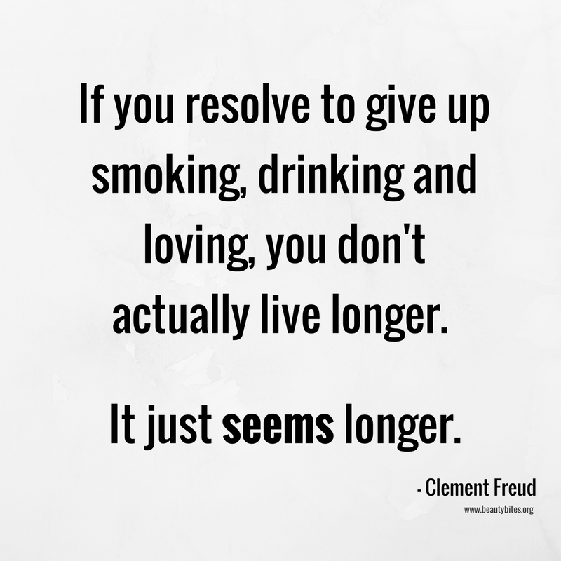 If you resolve to give up smoking, drinking and loving, you don't actually live longer. It just seems longer. Clement Freud; funny quotes, positive quotes, inspirational quotes
