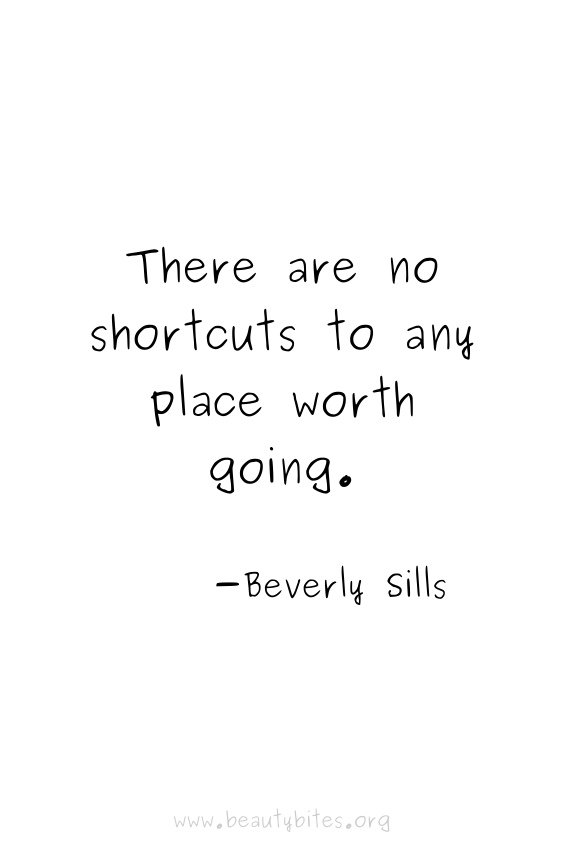 """There are no shortcuts to any place worth going"" -Beverly Sills quotes 